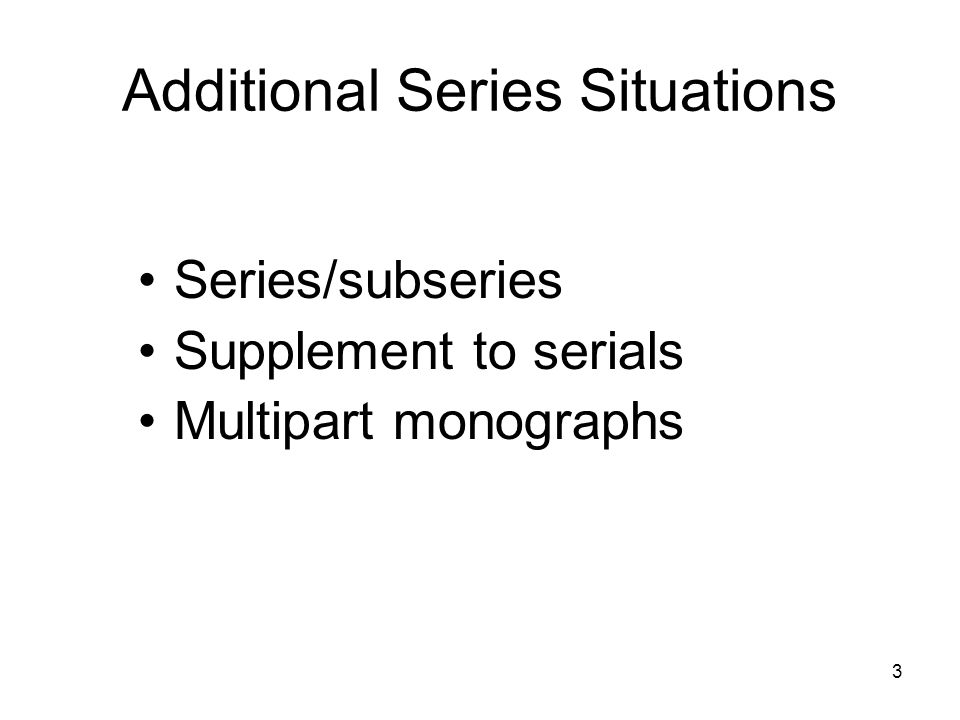 3 Additional Series Situations Series/subseries Supplement to serials Multipart monographs