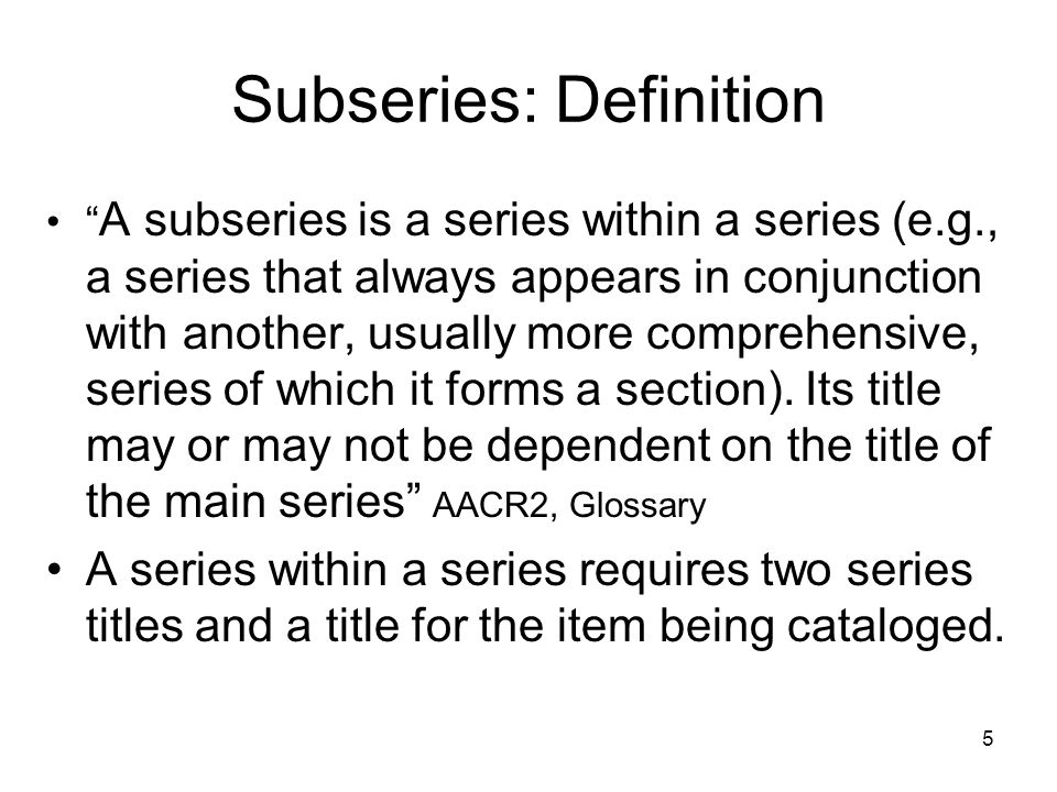 5 Subseries: Definition A subseries is a series within a series (e.g., a series that always appears in conjunction with another, usually more comprehensive, series of which it forms a section).
