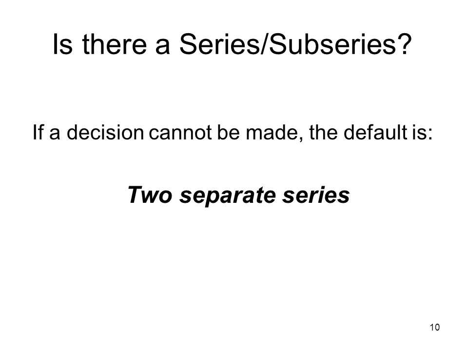 10 Is there a Series/Subseries? If a decision cannot be made, the default is: Two separate series