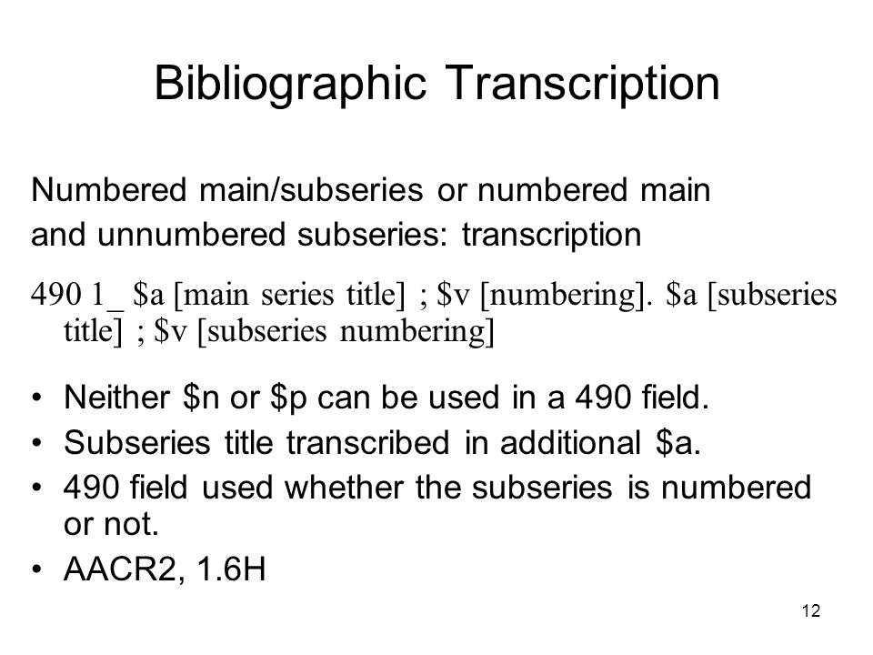 12 Bibliographic Transcription Numbered main/subseries or numbered main and unnumbered subseries: transcription 490 1_ $a [main series title] ; $v [numbering].