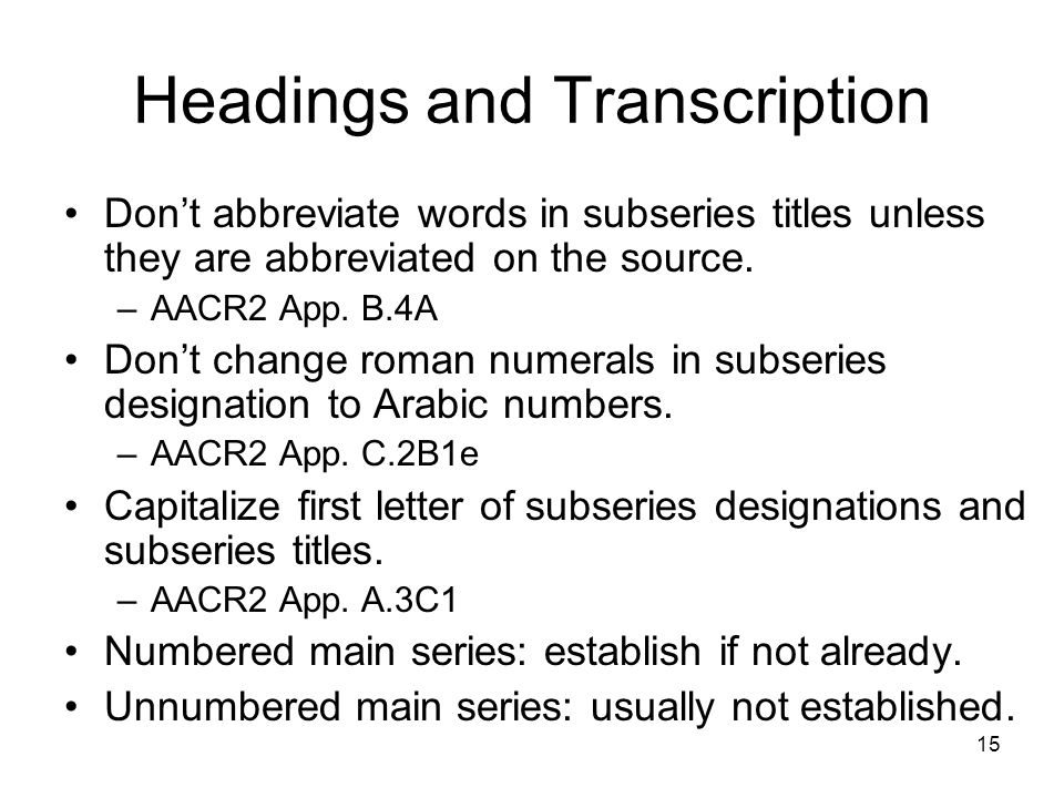 15 Headings and Transcription Don't abbreviate words in subseries titles unless they are abbreviated on the source.