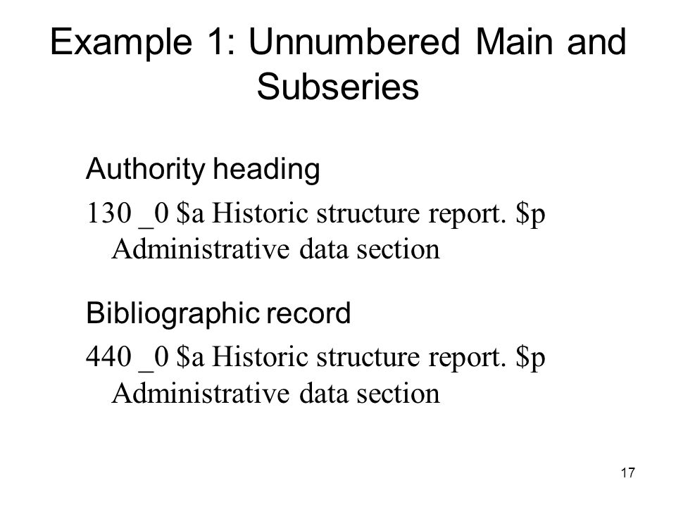 17 Example 1: Unnumbered Main and Subseries Authority heading 130 _0 $a Historic structure report.
