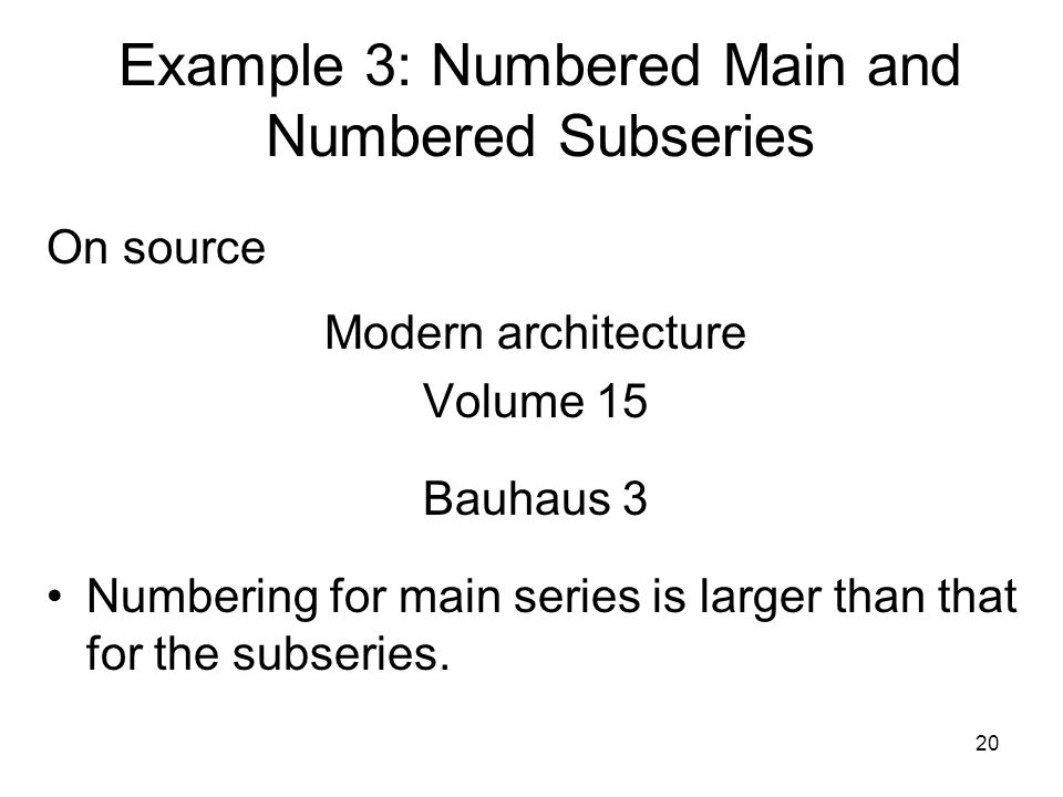 20 Example 3: Numbered Main and Numbered Subseries On source Modern architecture Volume 15 Bauhaus 3 Numbering for main series is larger than that for the subseries.