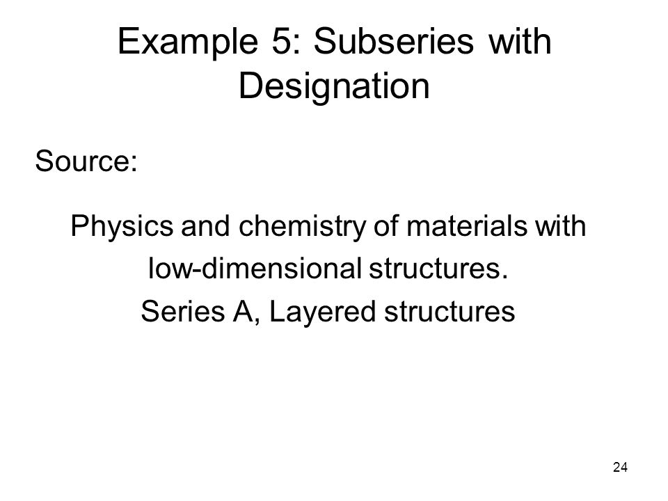 24 Example 5: Subseries with Designation Source: Physics and chemistry of materials with low-dimensional structures.