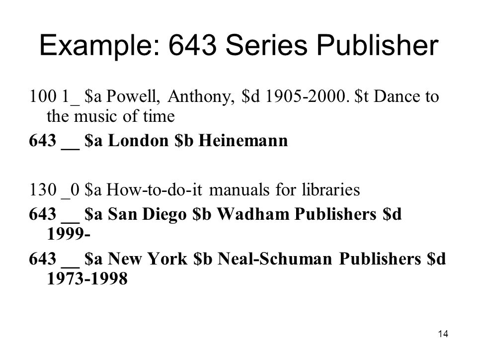 14 Example: 643 Series Publisher 100 1_ $a Powell, Anthony, $d 1905-2000.