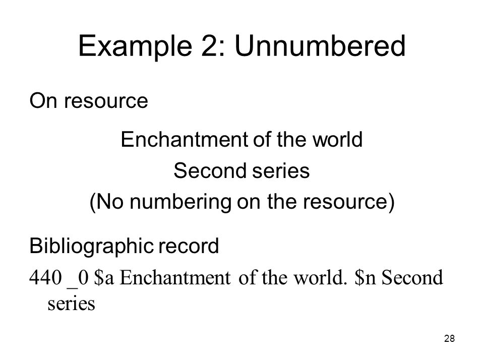 28 Example 2: Unnumbered On resource Enchantment of the world Second series (No numbering on the resource) Bibliographic record 440 _0 $a Enchantment of the world.