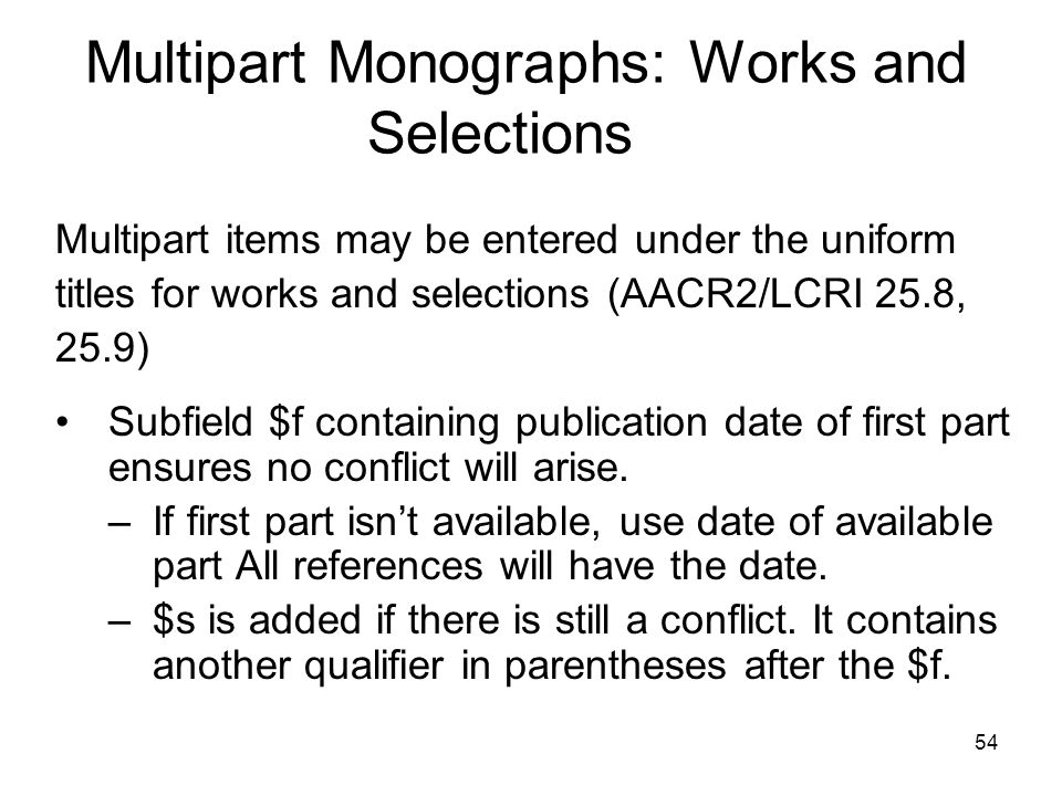 54 Multipart Monographs: Works and Selections Multipart items may be entered under the uniform titles for works and selections (AACR2/LCRI 25.8, 25.9) Subfield $f containing publication date of first part ensures no conflict will arise.