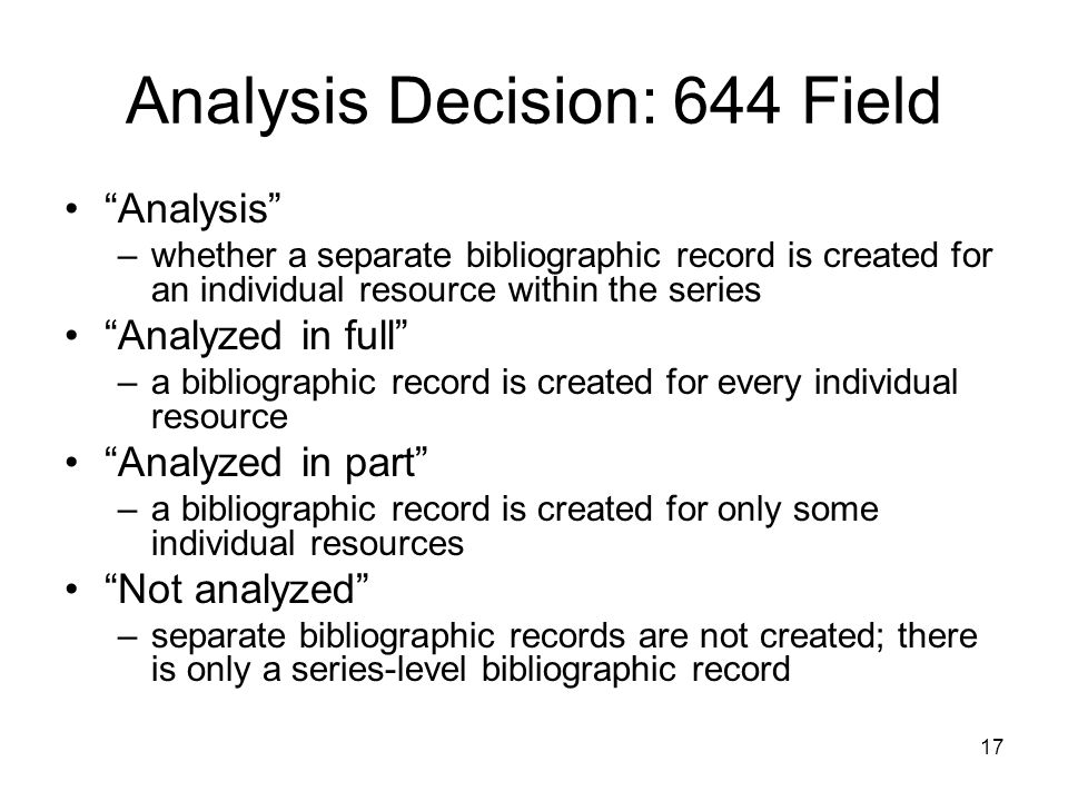 17 Analysis Decision: 644 Field Analysis –whether a separate bibliographic record is created for an individual resource within the series Analyzed in full –a bibliographic record is created for every individual resource Analyzed in part –a bibliographic record is created for only some individual resources Not analyzed –separate bibliographic records are not created; there is only a series-level bibliographic record
