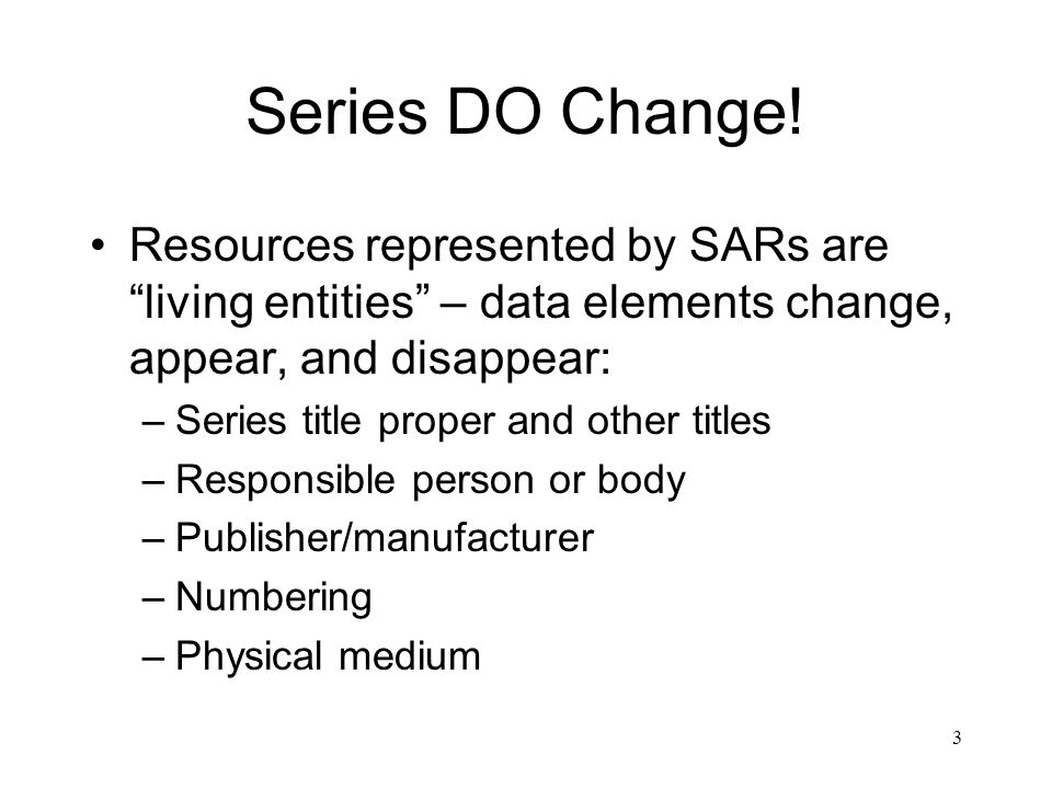 """3 Series DO Change! Resources represented by SARs are """"living entities"""" – data elements change, appear, and disappear: –Series title proper and other"""