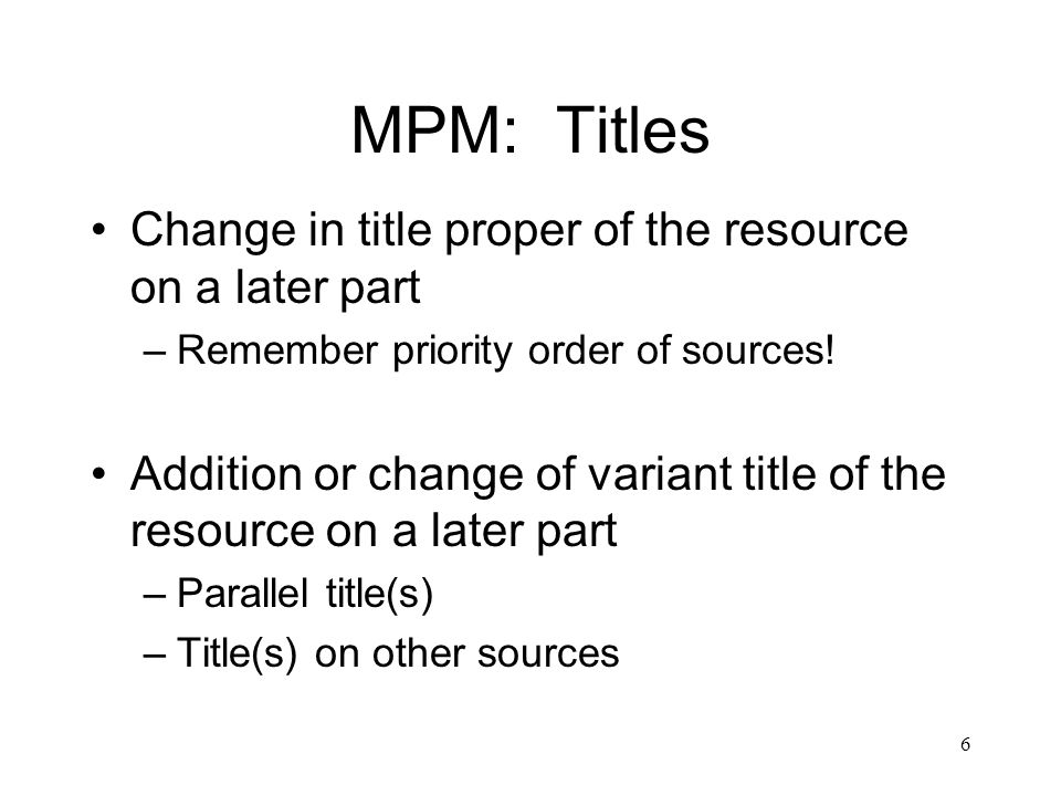 6 MPM: Titles Change in title proper of the resource on a later part –Remember priority order of sources.