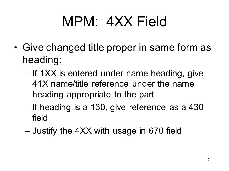 7 MPM: 4XX Field Give changed title proper in same form as heading: –If 1XX is entered under name heading, give 41X name/title reference under the name heading appropriate to the part –If heading is a 130, give reference as a 430 field –Justify the 4XX with usage in 670 field