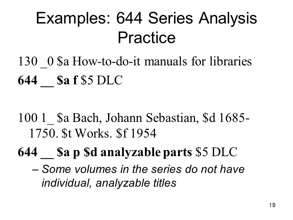 19 Examples: 644 Series Analysis Practice 130 _0 $a How-to-do-it manuals for libraries 644 __ $a f $5 DLC 100 1_ $a Bach, Johann Sebastian, $d 1685- 1750.