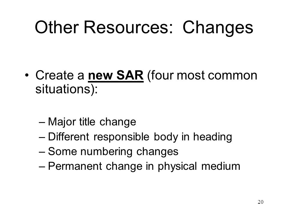 20 Other Resources: Changes Create a new SAR (four most common situations): –Major title change –Different responsible body in heading –Some numbering changes –Permanent change in physical medium