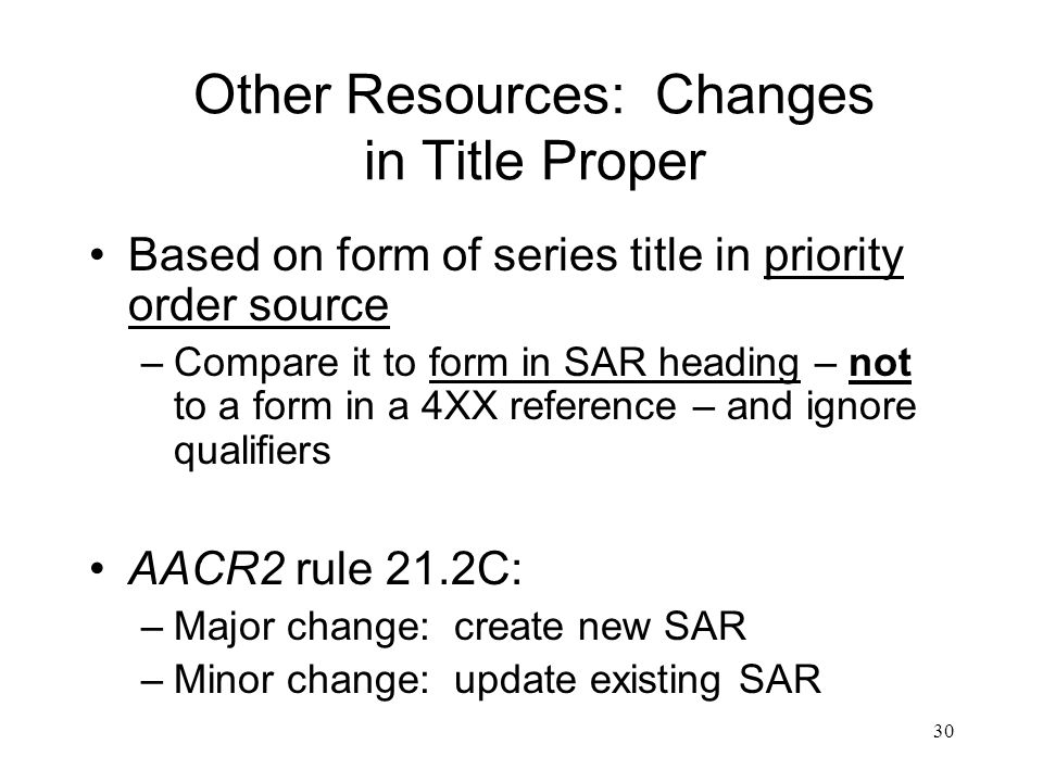 30 Other Resources: Changes in Title Proper Based on form of series title in priority order source –Compare it to form in SAR heading – not to a form in a 4XX reference – and ignore qualifiers AACR2 rule 21.2C: –Major change: create new SAR –Minor change: update existing SAR