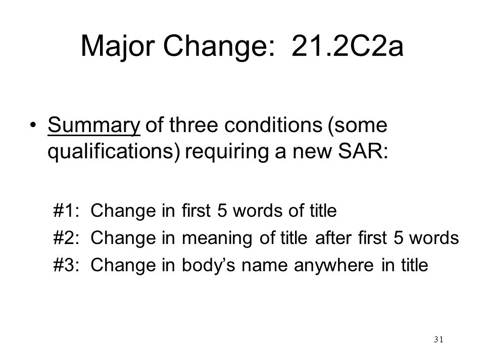 31 Major Change: 21.2C2a Summary of three conditions (some qualifications) requiring a new SAR: #1: Change in first 5 words of title #2: Change in meaning of title after first 5 words #3: Change in body's name anywhere in title