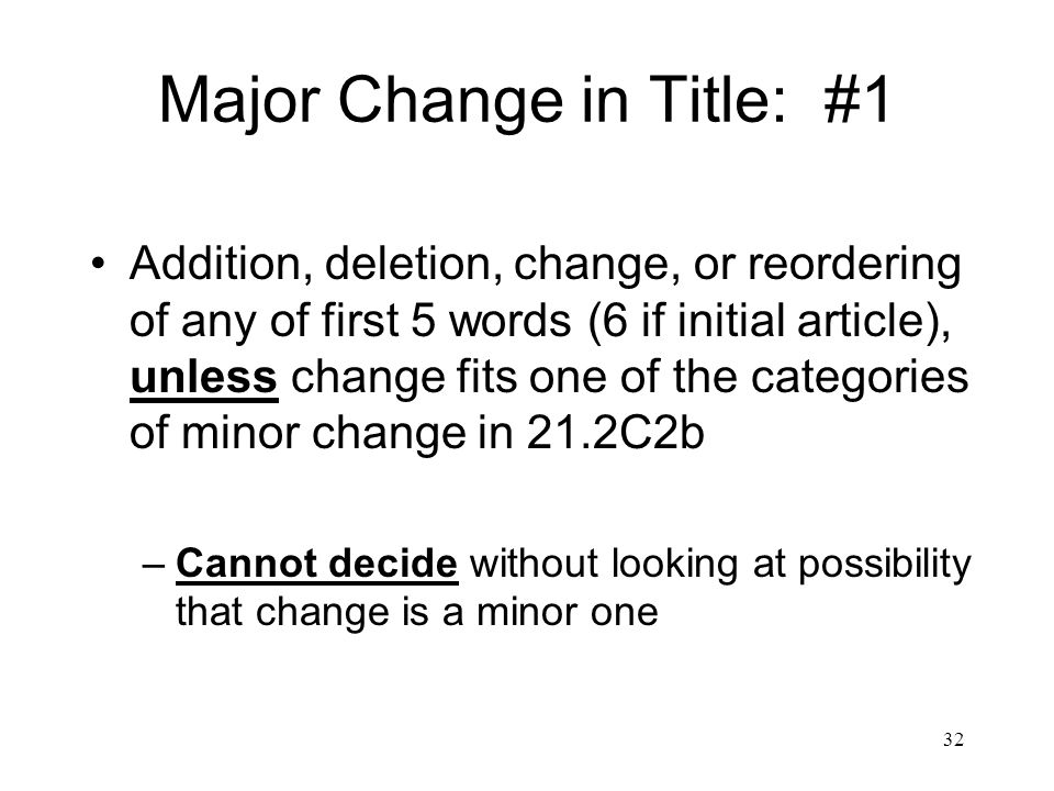 32 Major Change in Title: #1 Addition, deletion, change, or reordering of any of first 5 words (6 if initial article), unless change fits one of the categories of minor change in 21.2C2b –Cannot decide without looking at possibility that change is a minor one