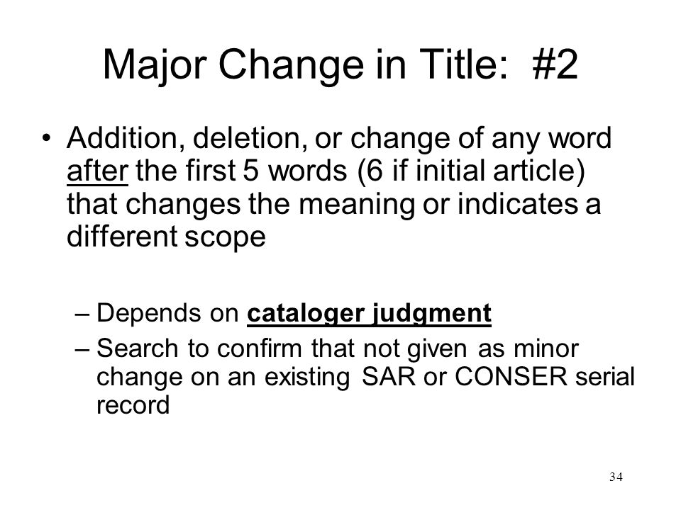34 Major Change in Title: #2 Addition, deletion, or change of any word after the first 5 words (6 if initial article) that changes the meaning or indicates a different scope –Depends on cataloger judgment –Search to confirm that not given as minor change on an existing SAR or CONSER serial record