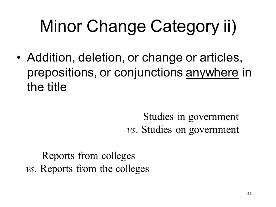 40 Minor Change Category ii) Addition, deletion, or change or articles, prepositions, or conjunctions anywhere in the title Studies in government vs.