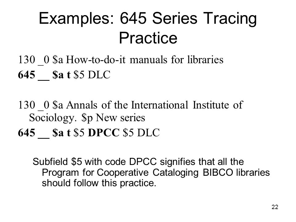 22 Examples: 645 Series Tracing Practice 130 _0 $a How-to-do-it manuals for libraries 645 __ $a t $5 DLC 130 _0 $a Annals of the International Institute of Sociology.