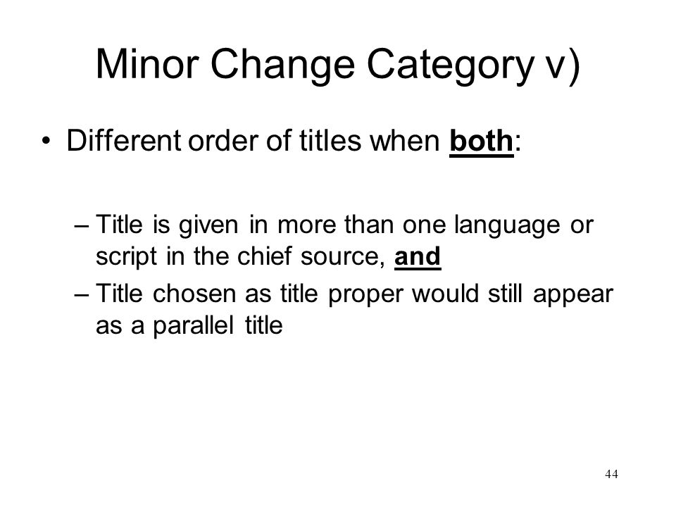 44 Minor Change Category v) Different order of titles when both: –Title is given in more than one language or script in the chief source, and –Title chosen as title proper would still appear as a parallel title