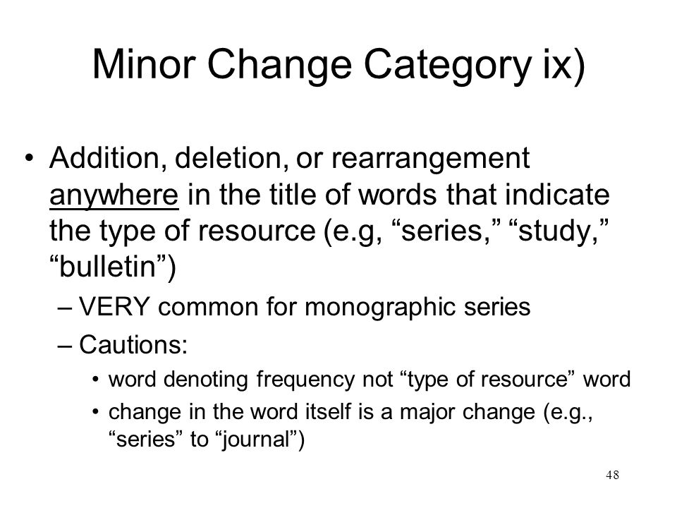 48 Minor Change Category ix) Addition, deletion, or rearrangement anywhere in the title of words that indicate the type of resource (e.g, series, study, bulletin ) –VERY common for monographic series –Cautions: word denoting frequency not type of resource word change in the word itself is a major change (e.g., series to journal )