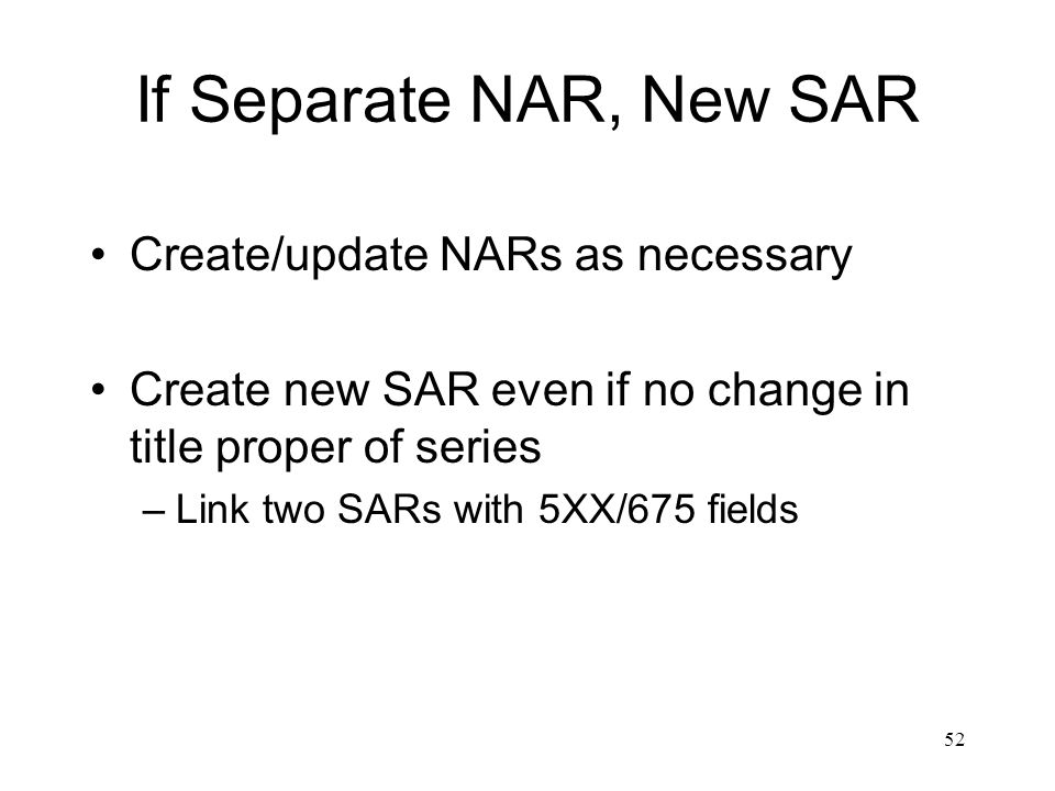 52 If Separate NAR, New SAR Create/update NARs as necessary Create new SAR even if no change in title proper of series –Link two SARs with 5XX/675 fields
