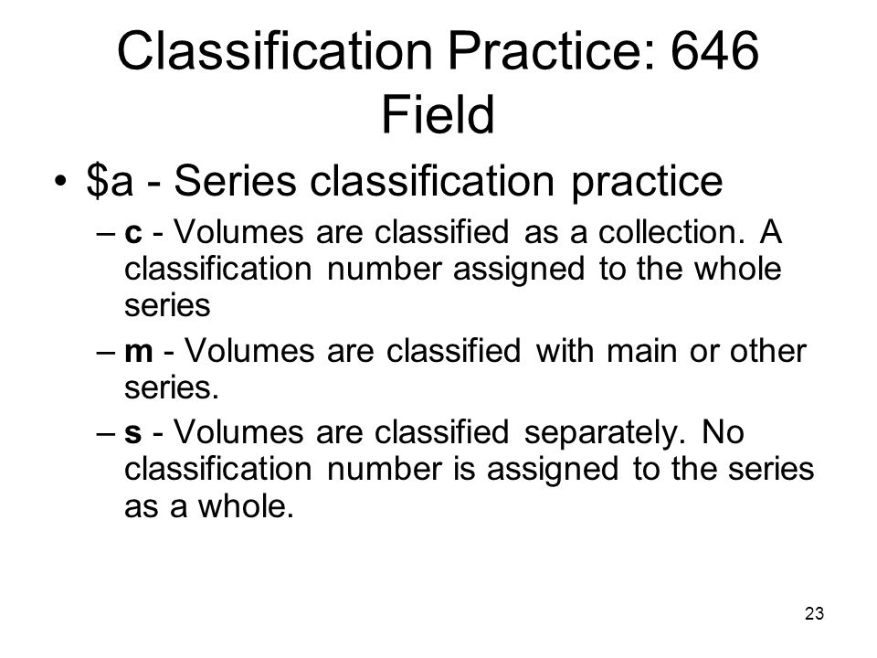23 Classification Practice: 646 Field $a - Series classification practice –c - Volumes are classified as a collection.