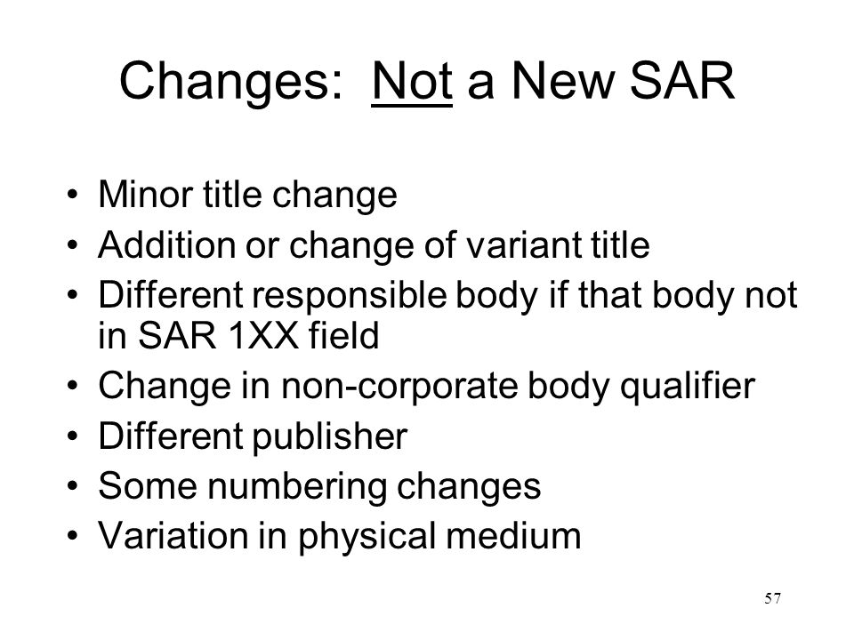57 Changes: Not a New SAR Minor title change Addition or change of variant title Different responsible body if that body not in SAR 1XX field Change in non-corporate body qualifier Different publisher Some numbering changes Variation in physical medium