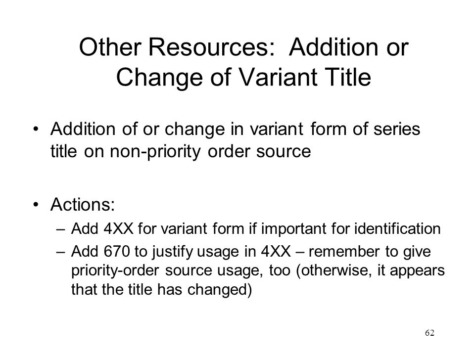 62 Other Resources: Addition or Change of Variant Title Addition of or change in variant form of series title on non-priority order source Actions: –Add 4XX for variant form if important for identification –Add 670 to justify usage in 4XX – remember to give priority-order source usage, too (otherwise, it appears that the title has changed)