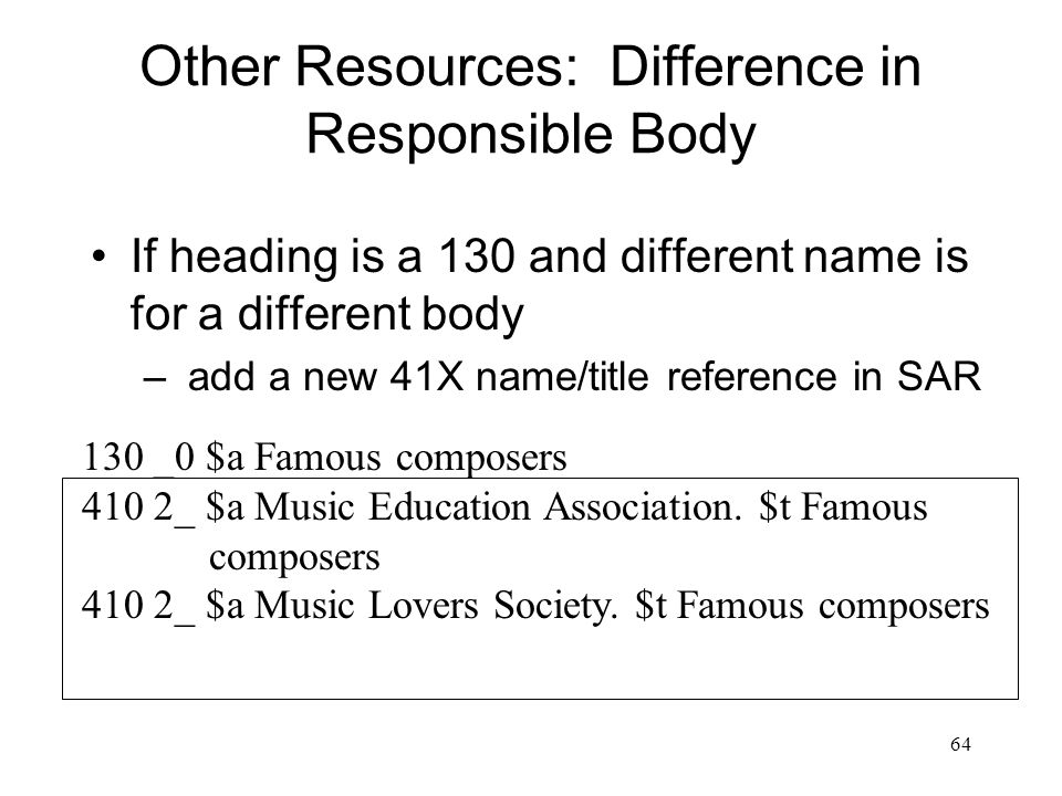 64 Other Resources: Difference in Responsible Body If heading is a 130 and different name is for a different body – add a new 41X name/title reference in SAR 130 _0 $a Famous composers 410 2_ $a Music Education Association.