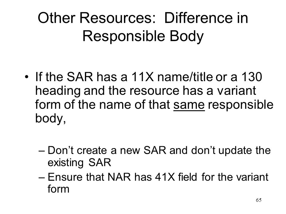65 Other Resources: Difference in Responsible Body If the SAR has a 11X name/title or a 130 heading and the resource has a variant form of the name of that same responsible body, –Don't create a new SAR and don't update the existing SAR –Ensure that NAR has 41X field for the variant form