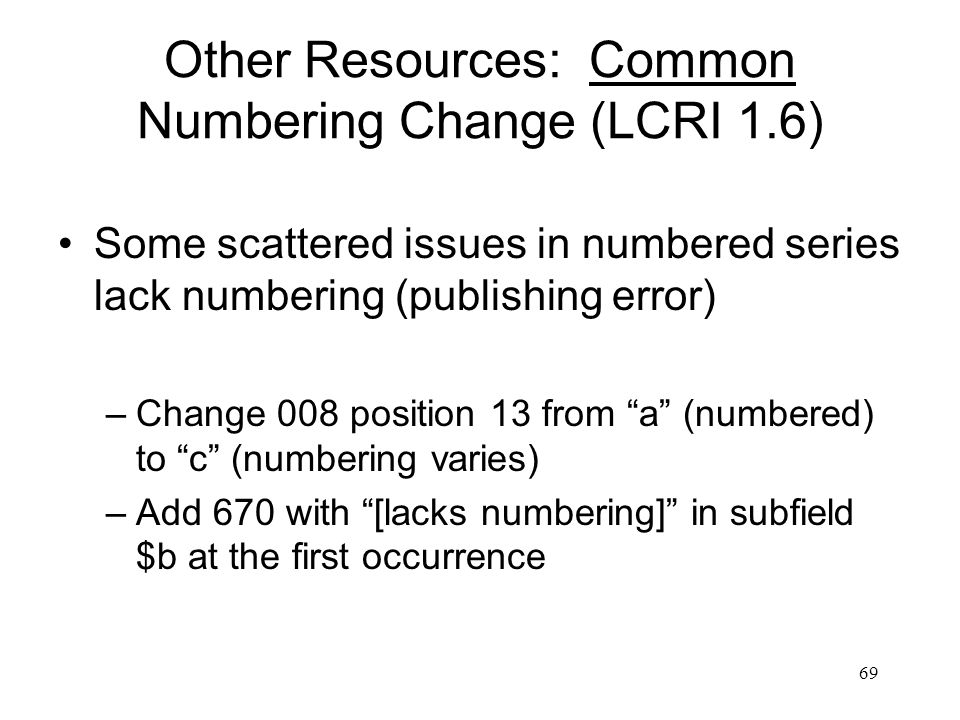 69 Other Resources: Common Numbering Change (LCRI 1.6) Some scattered issues in numbered series lack numbering (publishing error) –Change 008 position 13 from a (numbered) to c (numbering varies) –Add 670 with [lacks numbering] in subfield $b at the first occurrence