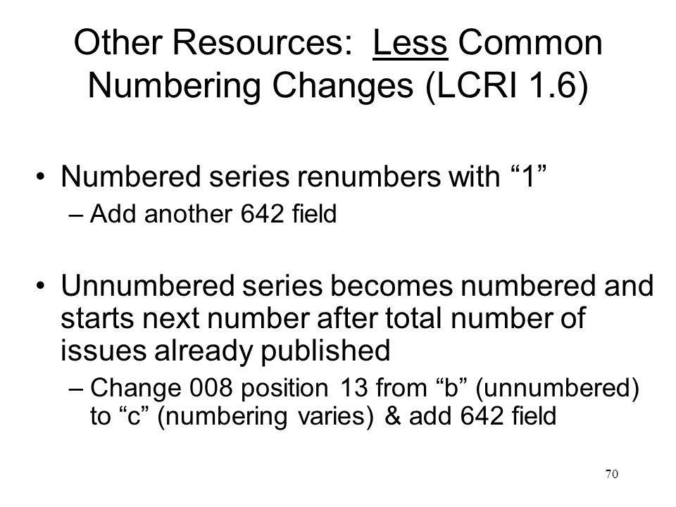 70 Other Resources: Less Common Numbering Changes (LCRI 1.6) Numbered series renumbers with 1 –Add another 642 field Unnumbered series becomes numbered and starts next number after total number of issues already published –Change 008 position 13 from b (unnumbered) to c (numbering varies) & add 642 field