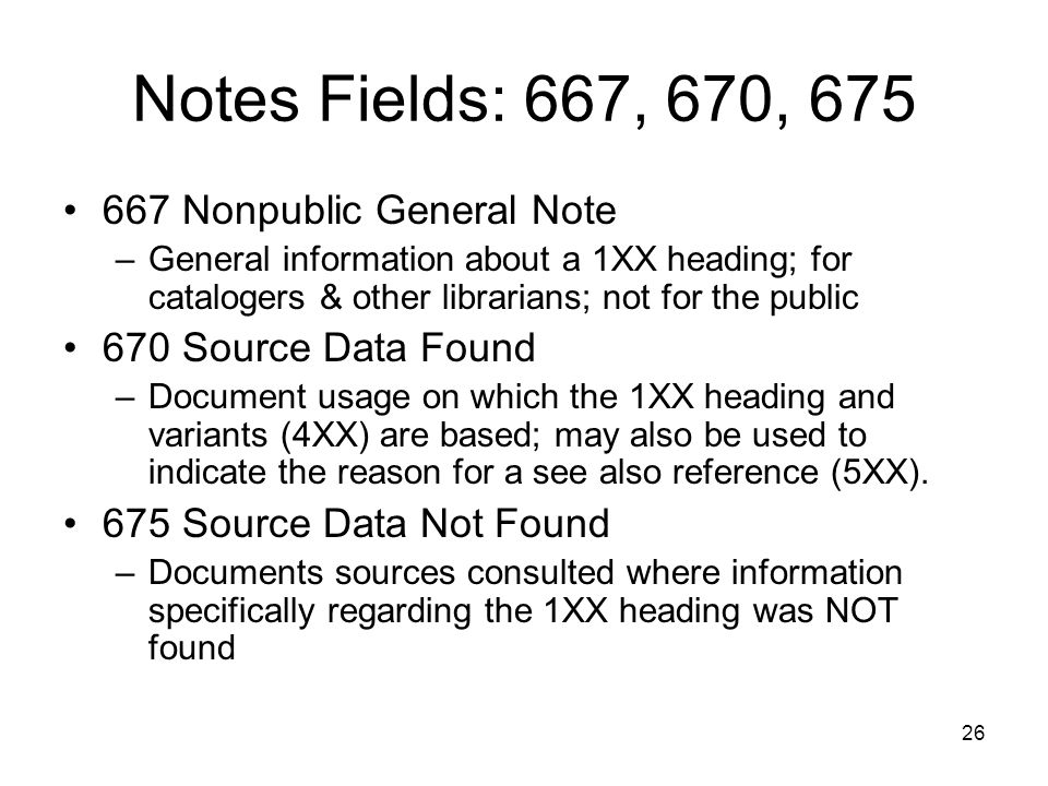 26 Notes Fields: 667, 670, 675 667 Nonpublic General Note –General information about a 1XX heading; for catalogers & other librarians; not for the public 670 Source Data Found –Document usage on which the 1XX heading and variants (4XX) are based; may also be used to indicate the reason for a see also reference (5XX).