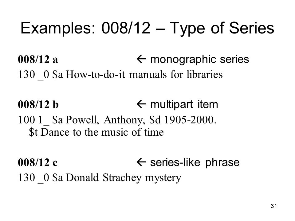 31 Examples: 008/12 – Type of Series 008/12 a  monographic series 130 _0 $a How-to-do-it manuals for libraries 008/12 b  multipart item 100 1_ $a Powell, Anthony, $d 1905-2000.