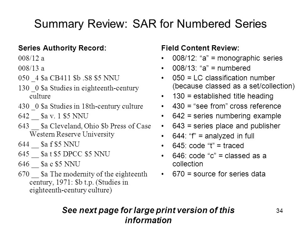 34 Summary Review: SAR for Numbered Series Series Authority Record: 008/12 a 008/13 a 050 _4 $a CB411 $b.S8 $5 NNU 130 _0 $a Studies in eighteenth-century culture 430 _0 $a Studies in 18th-century culture 642 __ $a v.
