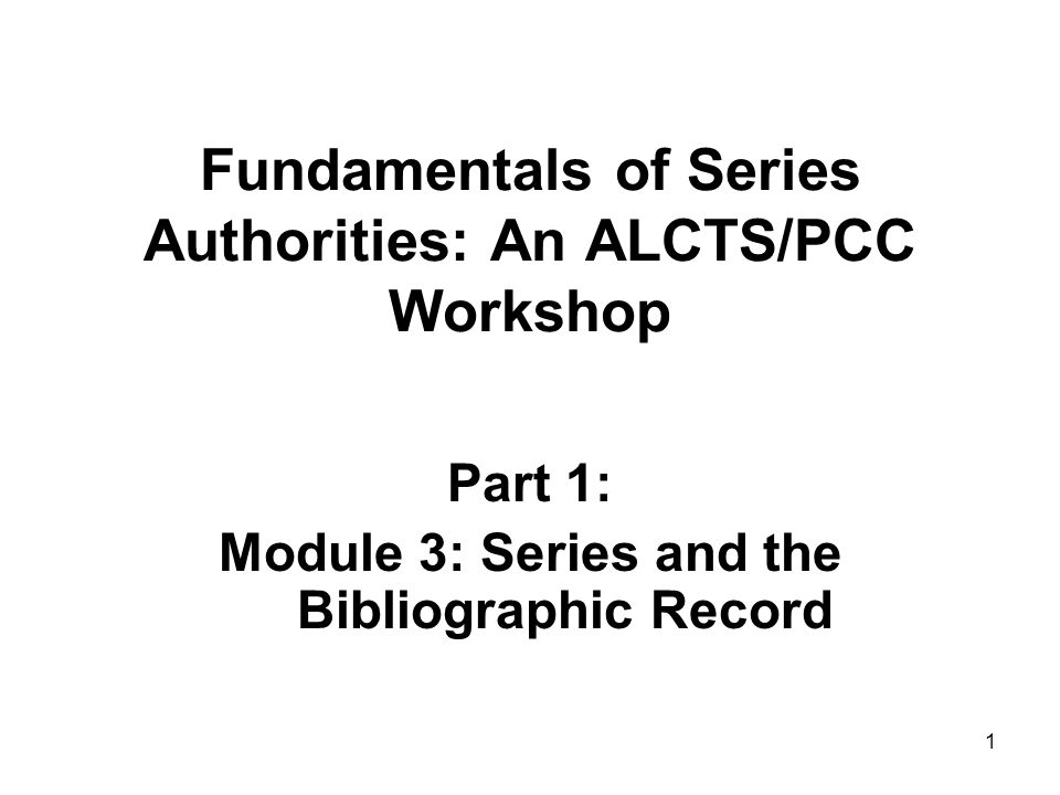 1 Fundamentals of Series Authorities: An ALCTS/PCC Workshop Part 1: Module 3: Series and the Bibliographic Record
