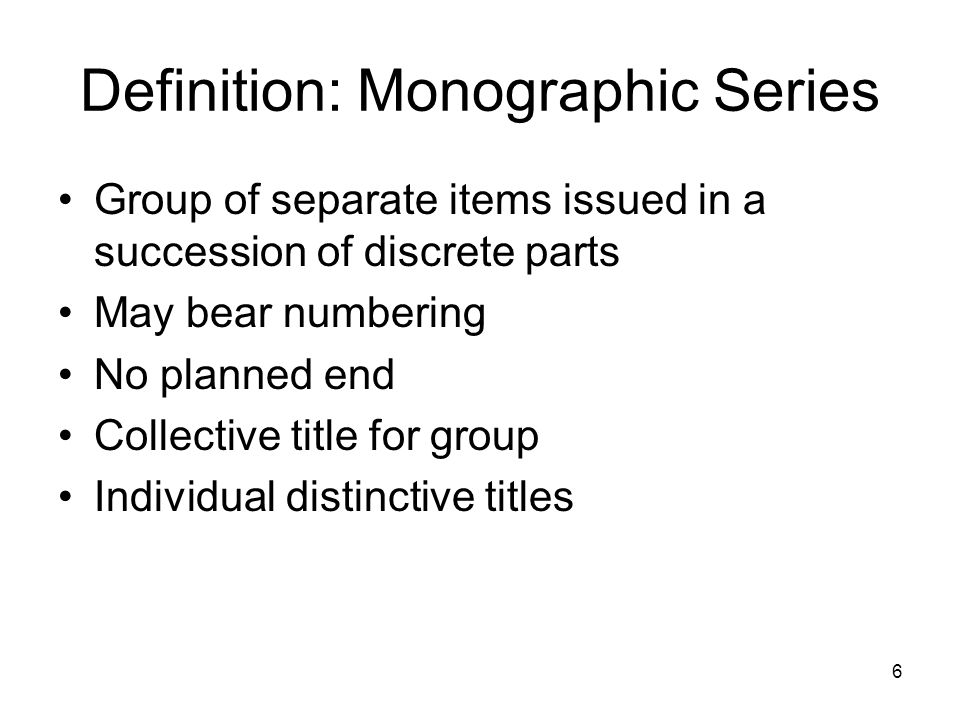 6 Definition: Monographic Series Group of separate items issued in a succession of discrete parts May bear numbering No planned end Collective title for group Individual distinctive titles
