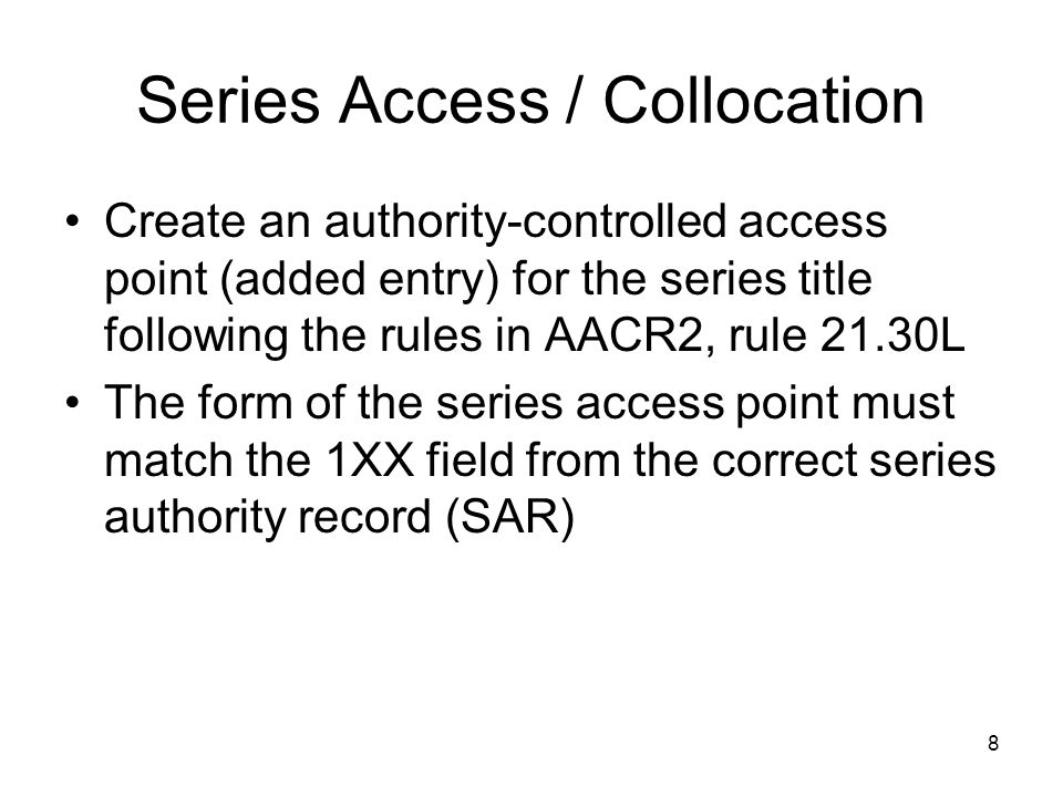 8 Series Access / Collocation Create an authority-controlled access point (added entry) for the series title following the rules in AACR2, rule 21.30L The form of the series access point must match the 1XX field from the correct series authority record (SAR)
