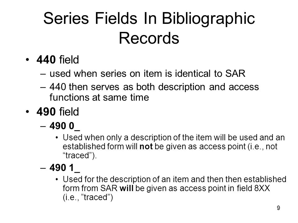 9 Series Fields In Bibliographic Records 440 field –used when series on item is identical to SAR –440 then serves as both description and access functions at same time 490 field –490 0_ Used when only a description of the item will be used and an established form will not be given as access point (i.e., not traced ).
