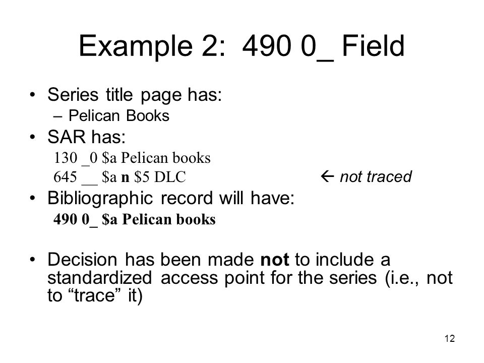 12 Example 2: 490 0_ Field Series title page has: –Pelican Books SAR has: 130 _0 $a Pelican books 645 __ $a n $5 DLC  not traced Bibliographic record will have: 490 0_ $a Pelican books Decision has been made not to include a standardized access point for the series (i.e., not to trace it)