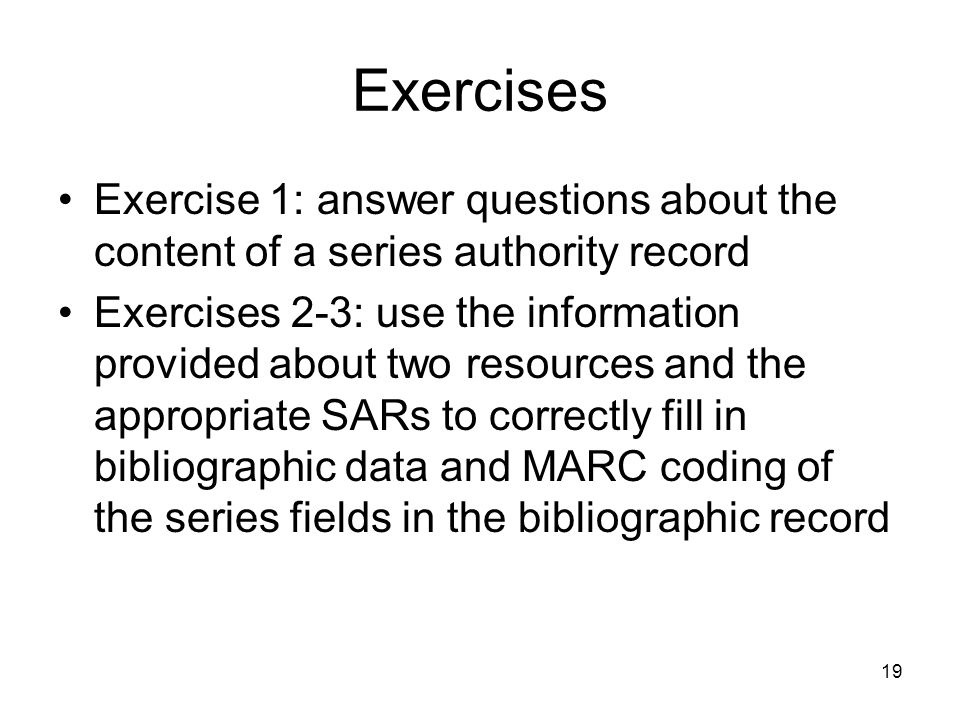 19 Exercises Exercise 1: answer questions about the content of a series authority record Exercises 2-3: use the information provided about two resources and the appropriate SARs to correctly fill in bibliographic data and MARC coding of the series fields in the bibliographic record