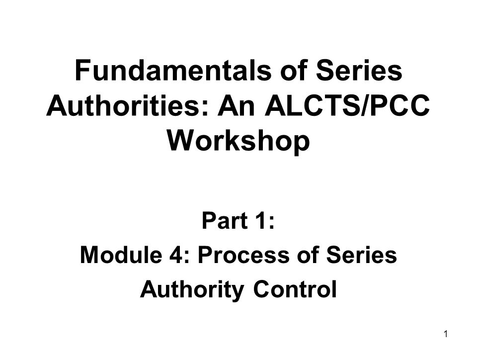 1 Fundamentals of Series Authorities: An ALCTS/PCC Workshop Part 1: Module 4: Process of Series Authority Control