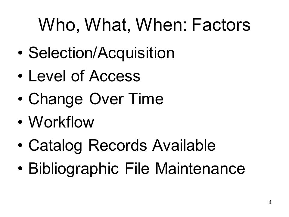 4 Who, What, When: Factors Selection/Acquisition Level of Access Change Over Time Workflow Catalog Records Available Bibliographic File Maintenance