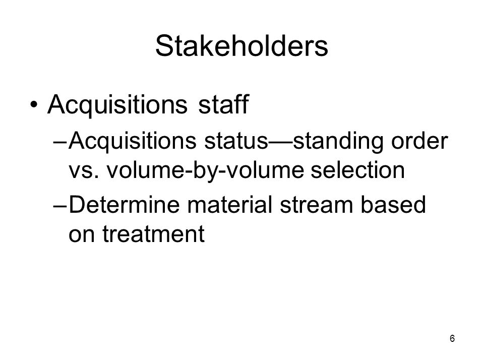 6 Stakeholders Acquisitions staff –Acquisitions status—standing order vs.