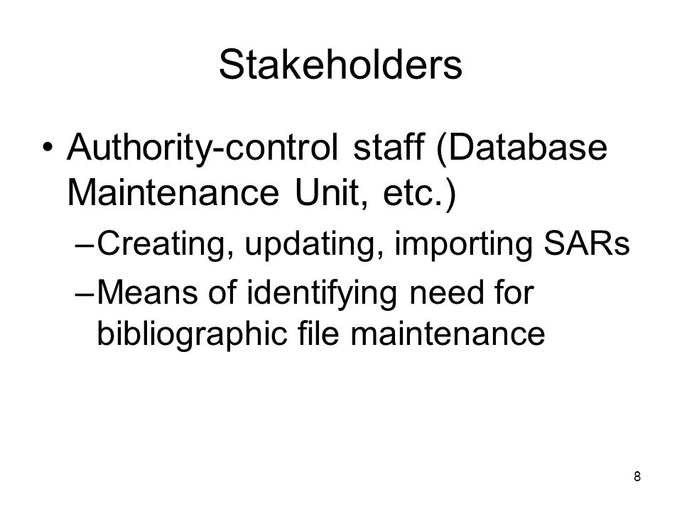8 Stakeholders Authority-control staff (Database Maintenance Unit, etc.) –Creating, updating, importing SARs –Means of identifying need for bibliographic file maintenance