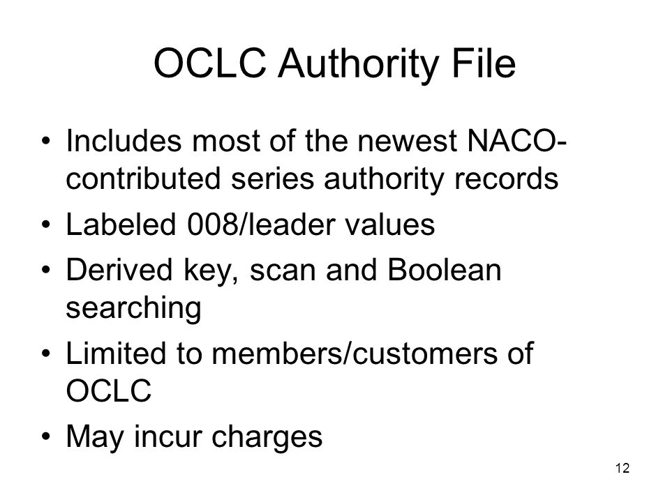12 OCLC Authority File Includes most of the newest NACO- contributed series authority records Labeled 008/leader values Derived key, scan and Boolean searching Limited to members/customers of OCLC May incur charges