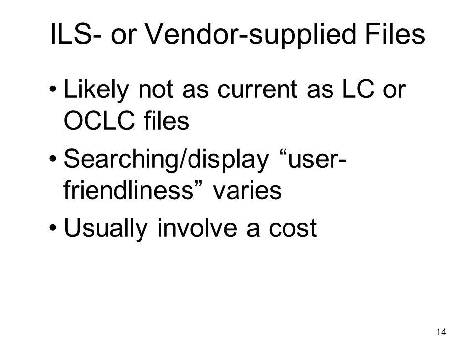 14 ILS- or Vendor-supplied Files Likely not as current as LC or OCLC files Searching/display user- friendliness varies Usually involve a cost