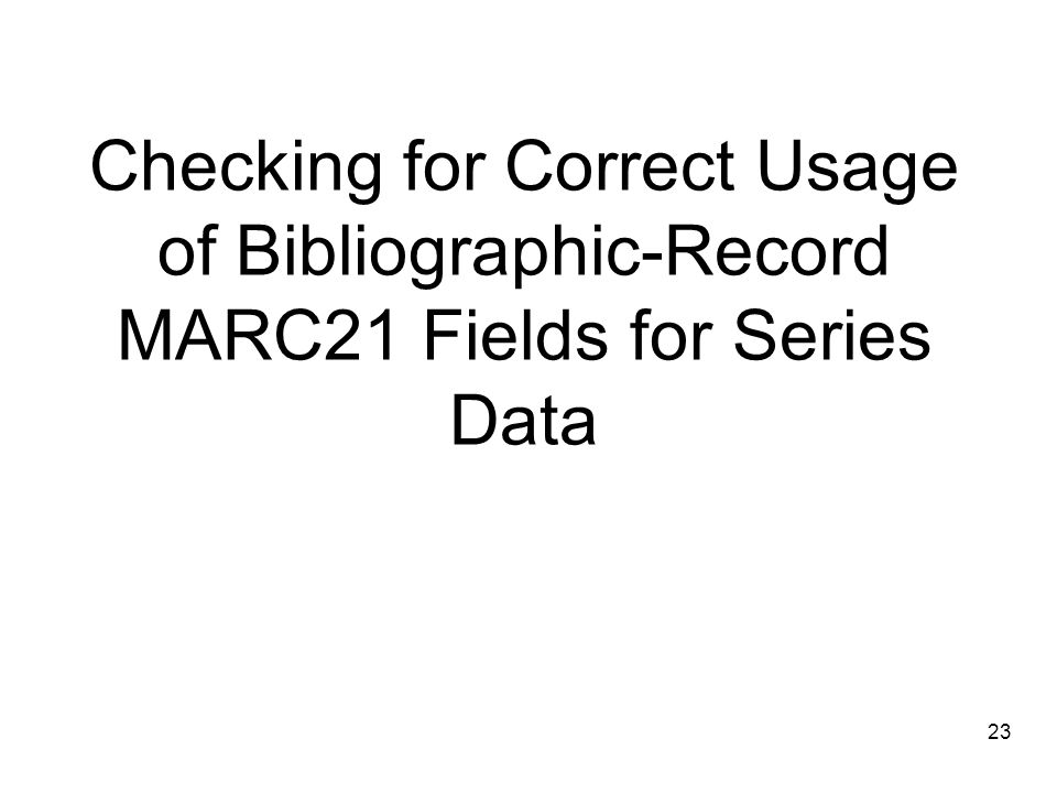 23 Checking for Correct Usage of Bibliographic-Record MARC21 Fields for Series Data