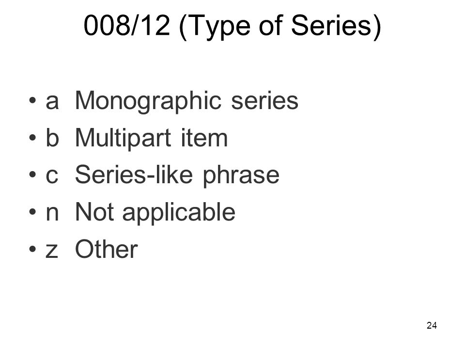 24 008/12 (Type of Series) aMonographic series bMultipart item cSeries-like phrase nNot applicable zOther
